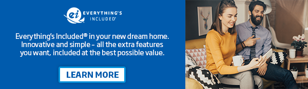 Everything's Included® in your new dream home. Innovative and simple — all the extra features you want, included at the best possible value. [Click to Learn More]